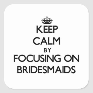 Keep Calm by focusing on Bridesmaids Square Sticker