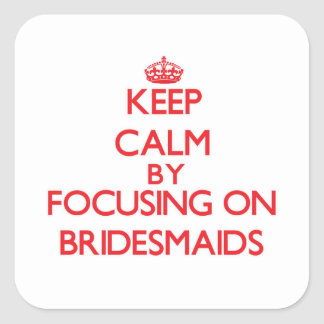 Keep Calm by focusing on Bridesmaids Stickers