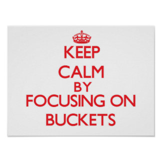 Keep Calm by focusing on Buckets Posters