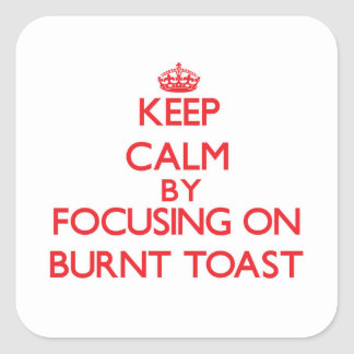 Keep Calm by focusing on Burnt Toast Square Sticker