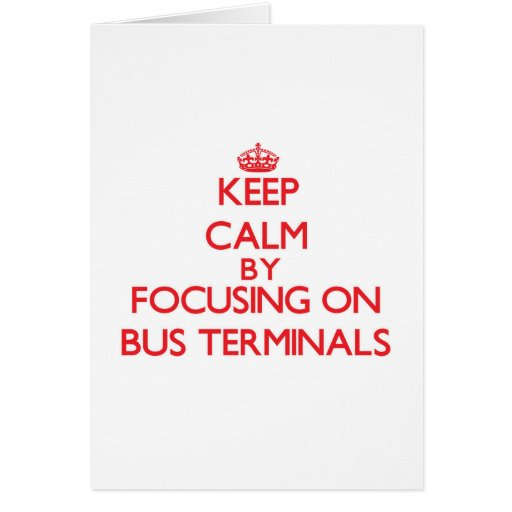 Keep Calm by focusing on Bus Terminals Greeting Cards