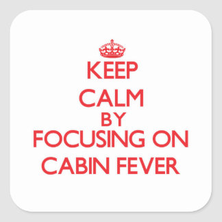 Keep Calm by focusing on Cabin Fever Square Sticker