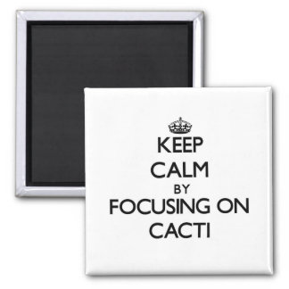 Keep Calm by focusing on Cacti Refrigerator Magnet