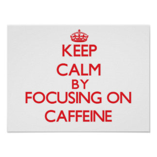 Keep Calm by focusing on Caffeine Poster
