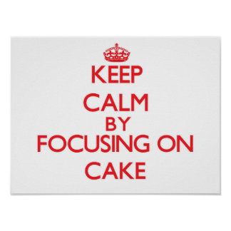 Keep Calm by focusing on Cake Poster