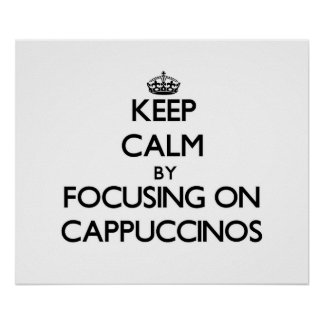 Keep Calm by focusing on Cappuccinos Print