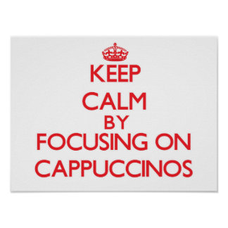 Keep Calm by focusing on Cappuccinos Poster