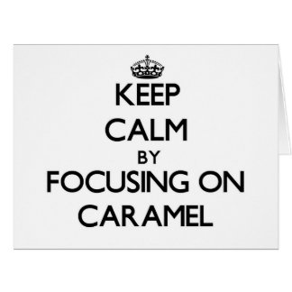 Keep Calm by focusing on Caramel Greeting Cards