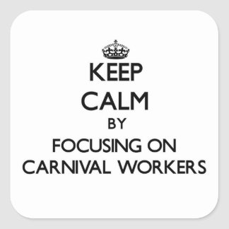 Keep Calm by focusing on Carnival Workers Square Sticker