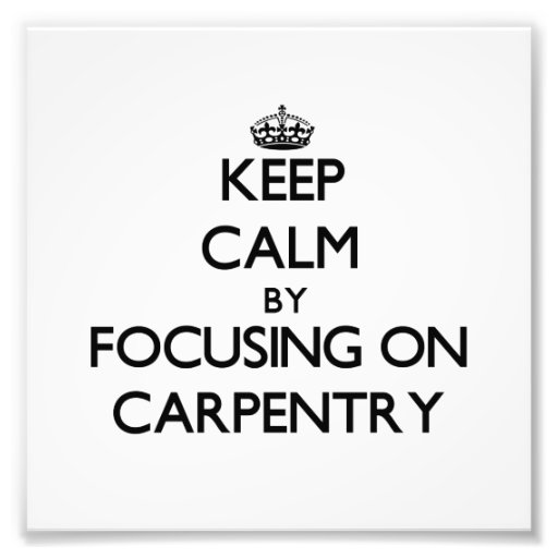 Keep Calm by focusing on Carpentry Photograph