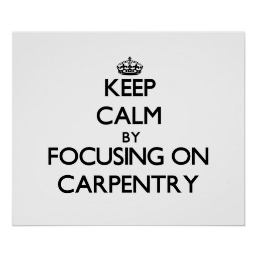 Keep calm by focusing on Carpentry Poster