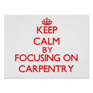 Keep Calm by focusing on Carpentry Print