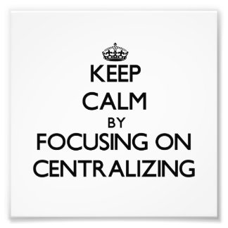 Keep Calm by focusing on Centralizing Photographic Print