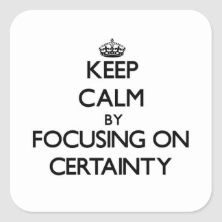 Keep Calm by focusing on Certainty Square Sticker