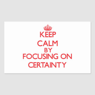 Keep Calm by focusing on Certainty Rectangular Sticker
