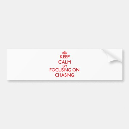 Keep Calm by focusing on Chasing Bumper Sticker