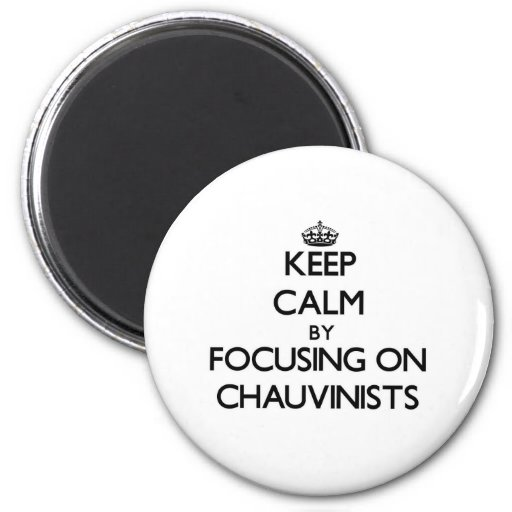 Keep Calm by focusing on Chauvinists Refrigerator Magnet