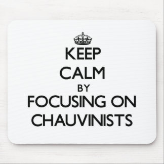 Keep Calm by focusing on Chauvinists Mousepads