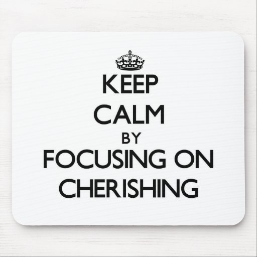 Keep Calm by focusing on Cherishing Mousepads