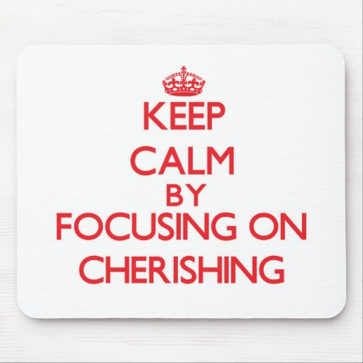 Keep Calm by focusing on Cherishing Mousepad