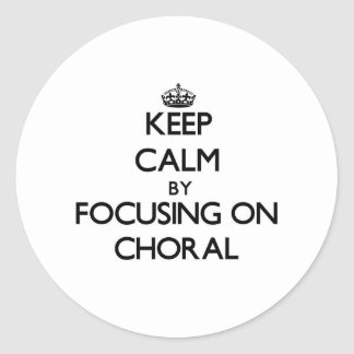 Keep Calm by focusing on Choral Round Stickers