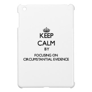Keep Calm by focusing on Circumstantial Evidence iPad Mini Cases