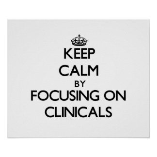 Keep Calm by focusing on Clinicals Poster