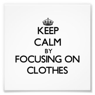 Keep Calm by focusing on Clothes Photo Art