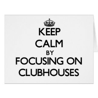 Keep Calm by focusing on Clubhouses Cards