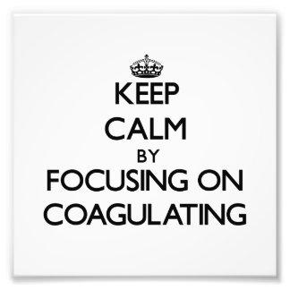 Keep Calm by focusing on Coagulating Photograph