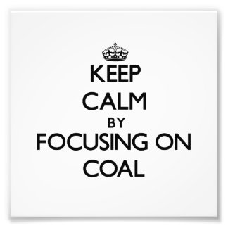 Keep Calm by focusing on Coal Photograph
