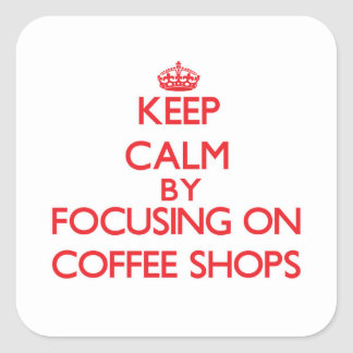 Keep Calm by focusing on Coffee Shops Square Sticker
