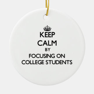 Keep Calm by focusing on College Students Ornaments