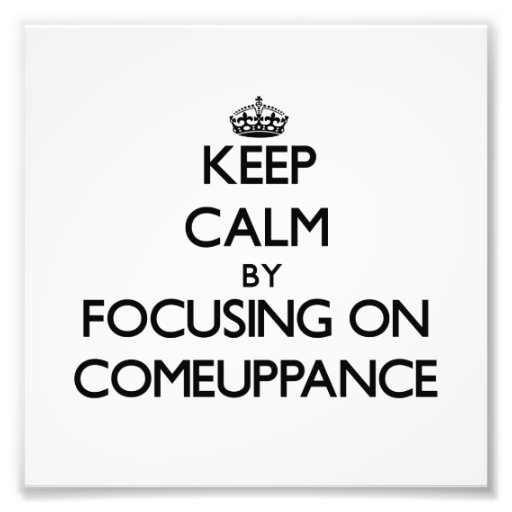Keep Calm by focusing on Comeuppance Photographic Print