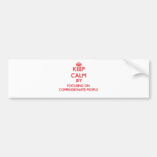 Keep Calm by focusing on Compassionate People Bumper Sticker
