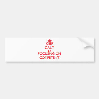 Keep Calm by focusing on Competent Bumper Stickers
