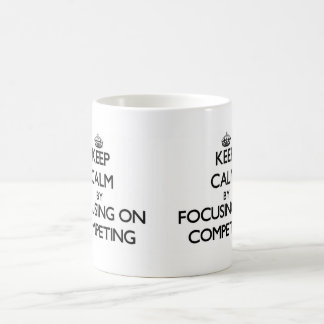 Keep Calm by focusing on Competing Mug
