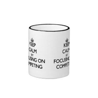 Keep Calm by focusing on Competing Mug