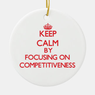 Keep Calm by focusing on Competitiveness Ornament