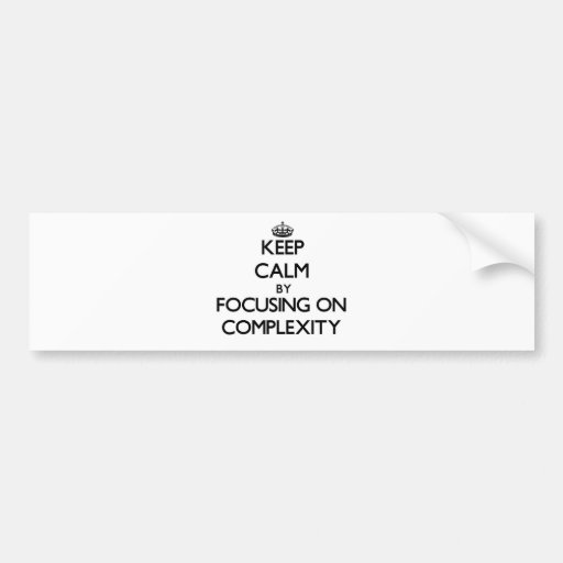 Keep Calm by focusing on Complexity Bumper Stickers