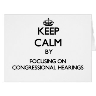 Keep Calm by focusing on Congressional Hearings Card