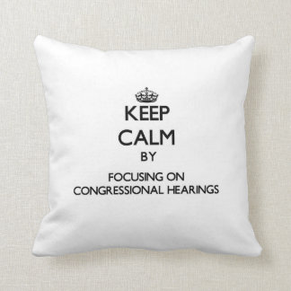 Keep Calm by focusing on Congressional Hearings Throw Pillow