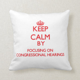 Keep Calm by focusing on Congressional Hearings Cushion