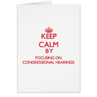 Keep Calm by focusing on Congressional Hearings Greeting Card