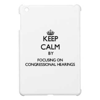 Keep Calm by focusing on Congressional Hearings iPad Mini Case