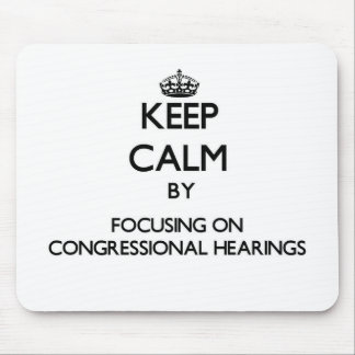 Keep Calm by focusing on Congressional Hearings Mouse Pad