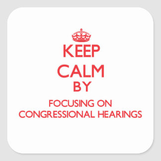 Keep Calm by focusing on Congressional Hearings Square Sticker