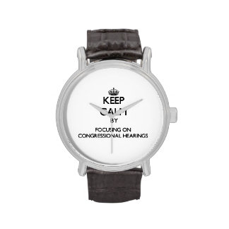 Keep Calm by focusing on Congressional Hearings Wristwatches