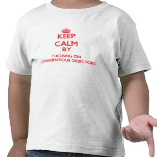 Keep Calm by focusing on Conscientious Objectors T-shirts