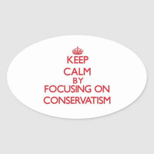 Keep Calm by focusing on Conservatism Oval Sticker